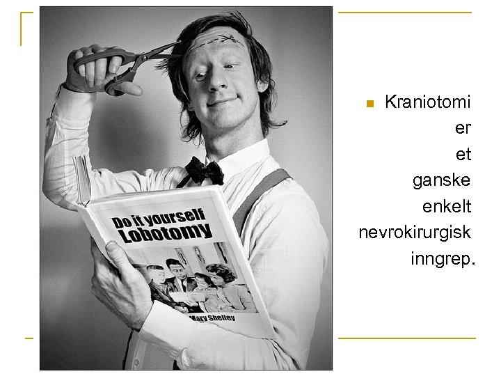 Kraniotomi er et ganske enkelt nevrokirurgisk inngrep. n