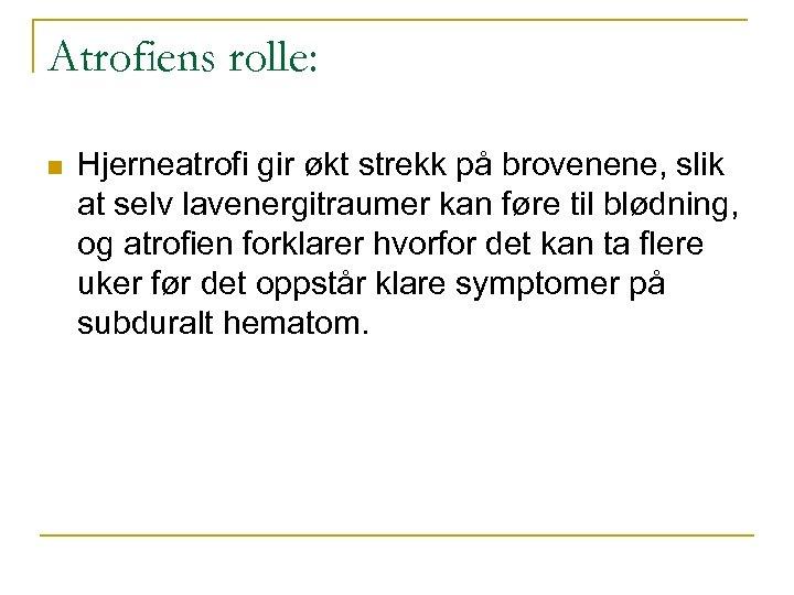 Atrofiens rolle: n Hjerneatrofi gir økt strekk på brovenene, slik at selv lavenergitraumer kan