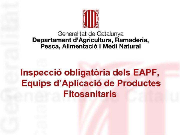 Inspecció obligatòria dels EAPF, Equips d'Aplicació de Productes Fitosanitaris
