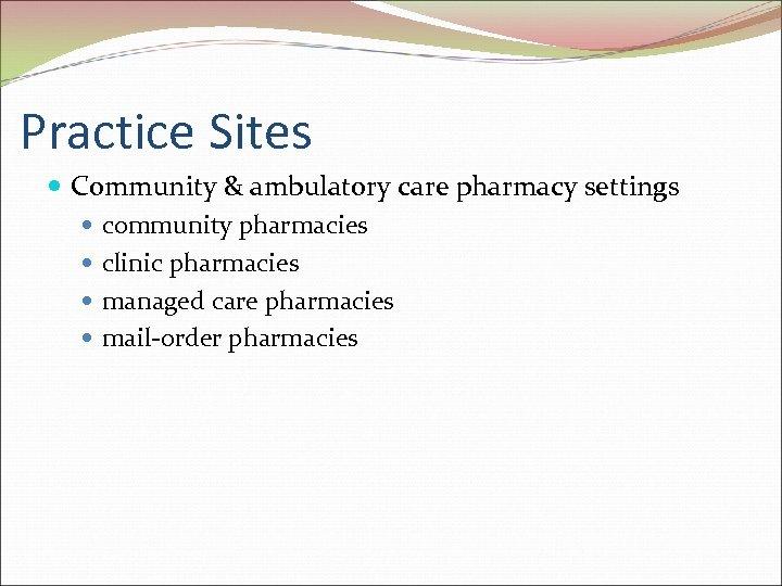 Practice Sites Community & ambulatory care pharmacy settings community pharmacies clinic pharmacies managed care