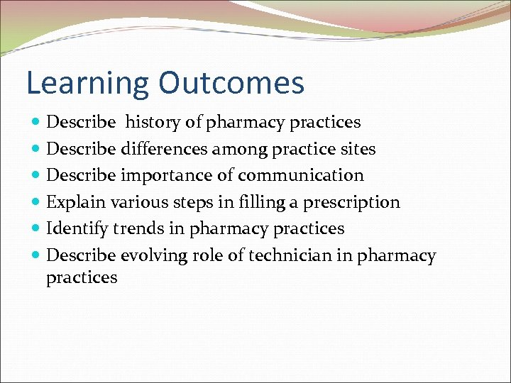 Learning Outcomes Describe history of pharmacy practices Describe differences among practice sites Describe importance