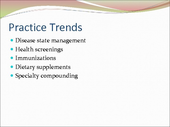 Practice Trends Disease state management Health screenings Immunizations Dietary supplements Specialty compounding