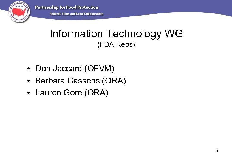 Information Technology WG (FDA Reps) • Don Jaccard (OFVM) • Barbara Cassens (ORA) •