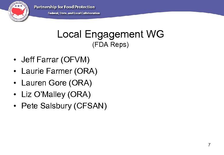 Local Engagement WG (FDA Reps) • • • Jeff Farrar (OFVM) Laurie Farmer (ORA)