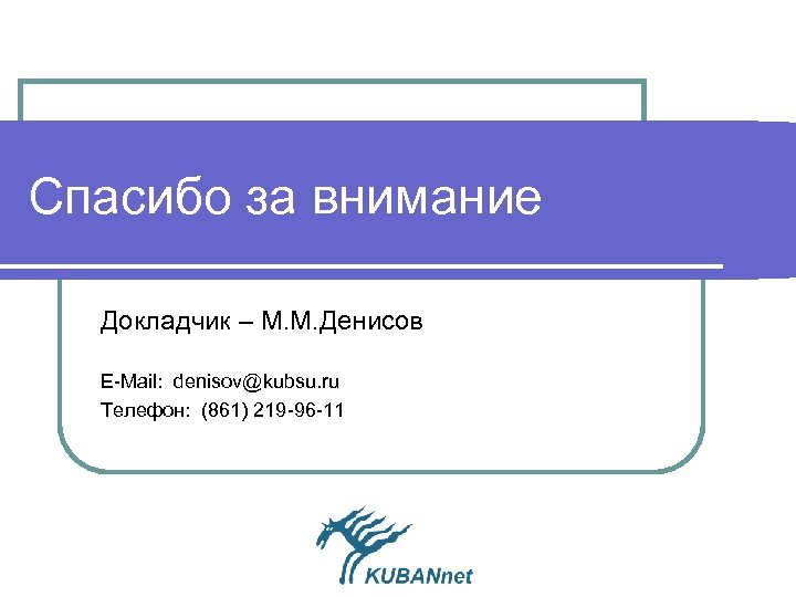 Спасибо за внимание Докладчик – М. М. Денисов Е-Mail: denisov@kubsu. ru Телефон: (861) 219