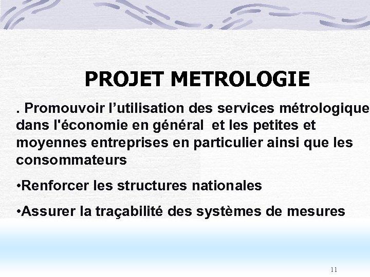 PROJET METROLOGIE . Promouvoir l'utilisation des services métrologiques dans l'économie en général et les