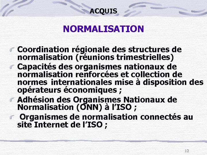ACQUIS NORMALISATION Coordination régionale des structures de normalisation (réunions trimestrielles) Capacités des organismes nationaux