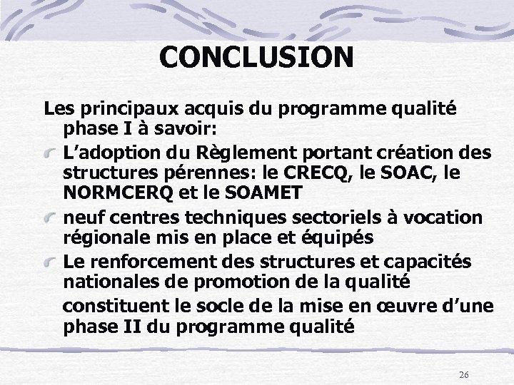 CONCLUSION Les principaux acquis du programme qualité phase I à savoir: L'adoption du Règlement