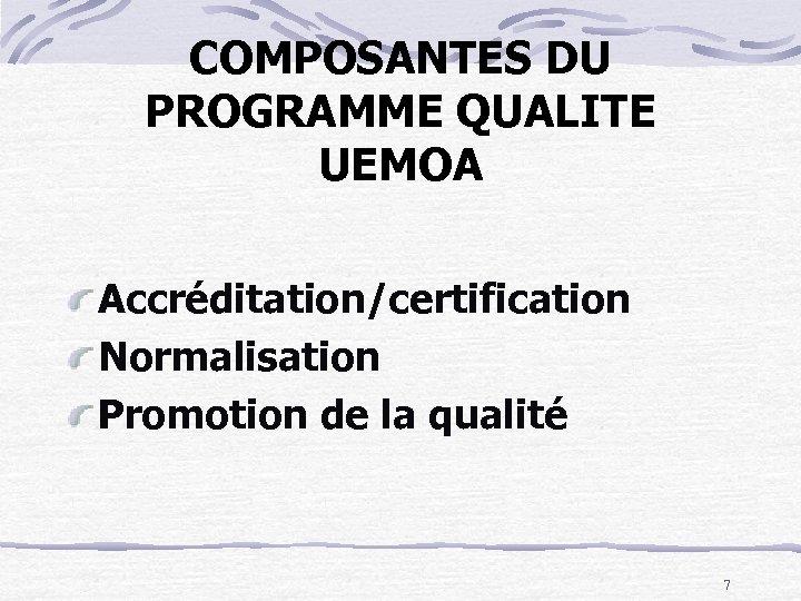 COMPOSANTES DU PROGRAMME QUALITE UEMOA Accréditation/certification Normalisation Promotion de la qualité 7