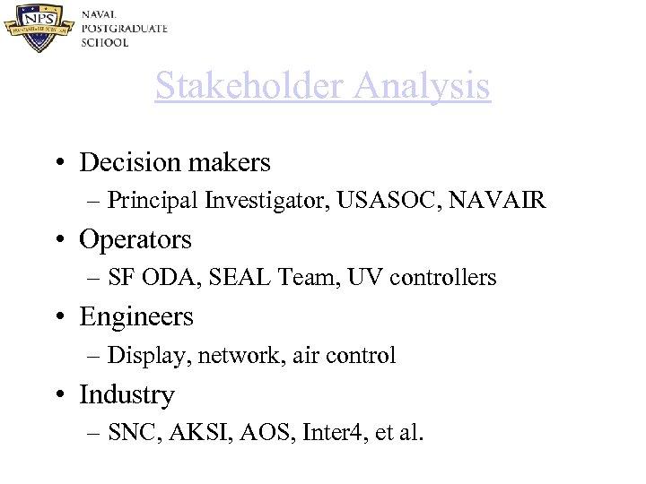 Stakeholder Analysis • Decision makers – Principal Investigator, USASOC, NAVAIR • Operators – SF