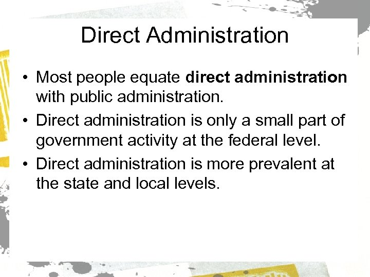 Direct Administration • Most people equate direct administration with public administration. • Direct administration