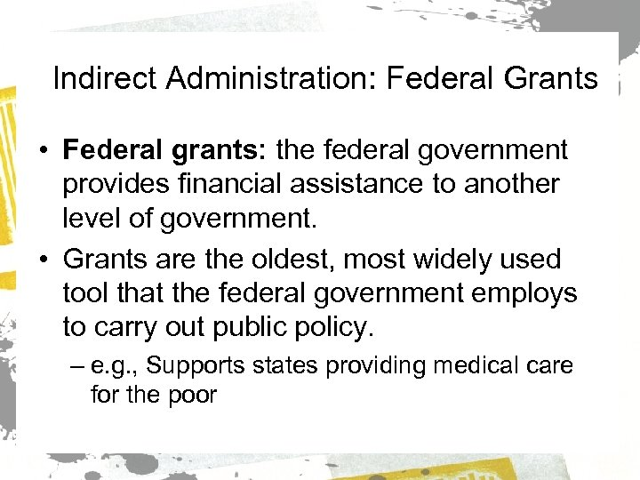 Indirect Administration: Federal Grants • Federal grants: the federal government provides financial assistance to