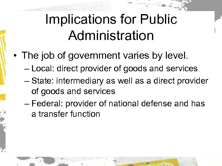 Implications for Public Administration • The job of government varies by level. – Local: