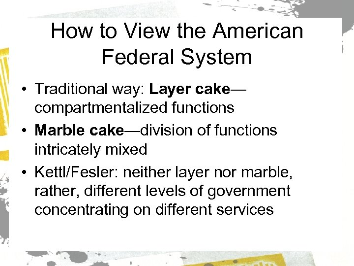 How to View the American Federal System • Traditional way: Layer cake— compartmentalized functions