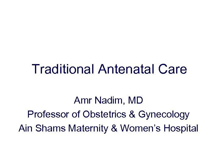 Traditional Antenatal Care Amr Nadim, MD Professor of Obstetrics & Gynecology Ain Shams Maternity