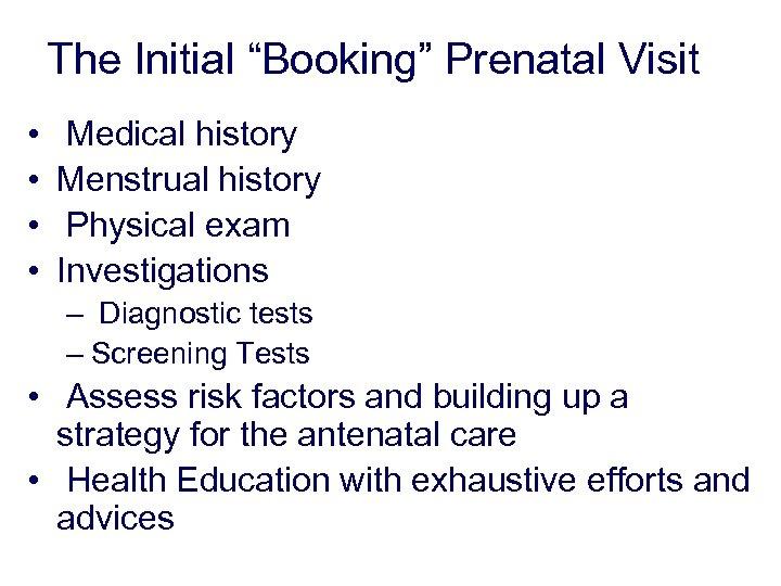 "The Initial ""Booking"" Prenatal Visit • • Medical history Menstrual history Physical exam Investigations"