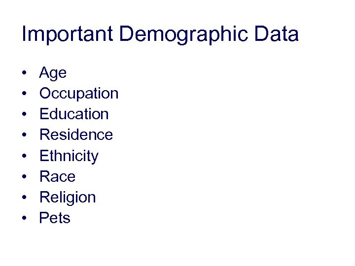 Important Demographic Data • • Age Occupation Education Residence Ethnicity Race Religion Pets