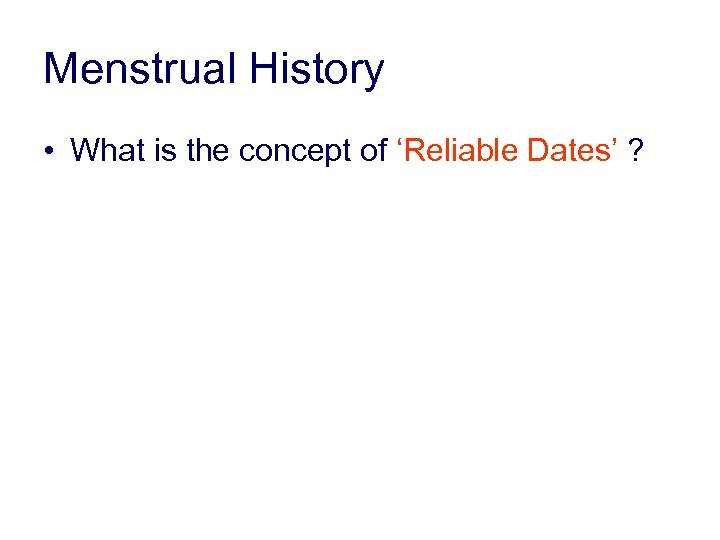 Menstrual History • What is the concept of 'Reliable Dates' ?
