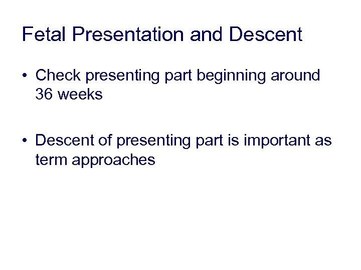 Fetal Presentation and Descent • Check presenting part beginning around 36 weeks • Descent