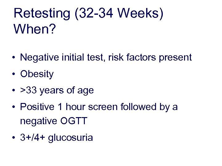 Retesting (32 -34 Weeks) When? • Negative initial test, risk factors present • Obesity