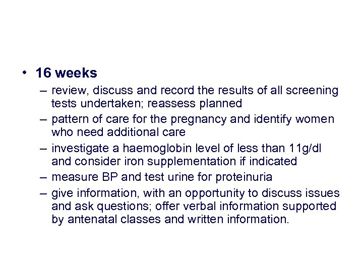 • 16 weeks – review, discuss and record the results of all screening