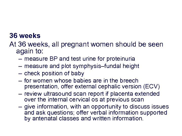 36 weeks At 36 weeks, all pregnant women should be seen again to: –