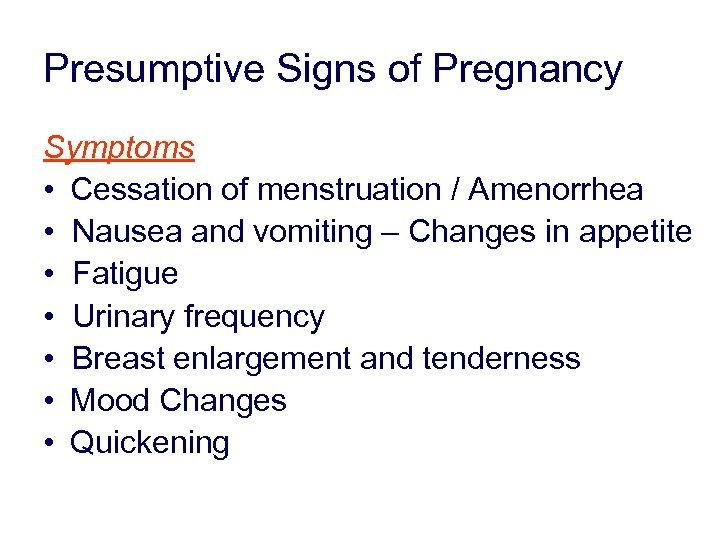 Presumptive Signs of Pregnancy Symptoms • Cessation of menstruation / Amenorrhea • Nausea and