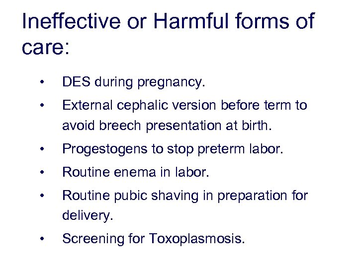 Ineffective or Harmful forms of care: • DES during pregnancy. • External cephalic version