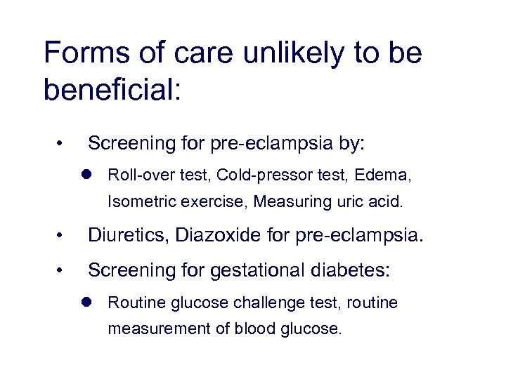 Forms of care unlikely to be beneficial: • Screening for pre-eclampsia by: l Roll-over