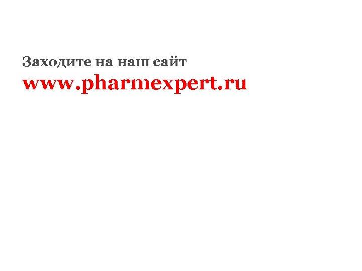 Заходите на наш сайт www. pharmexpert. ru