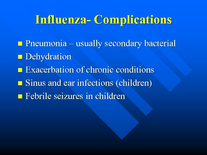 Influenza- Complications Pneumonia – usually secondary bacterial n Dehydration n Exacerbation of chronic conditions