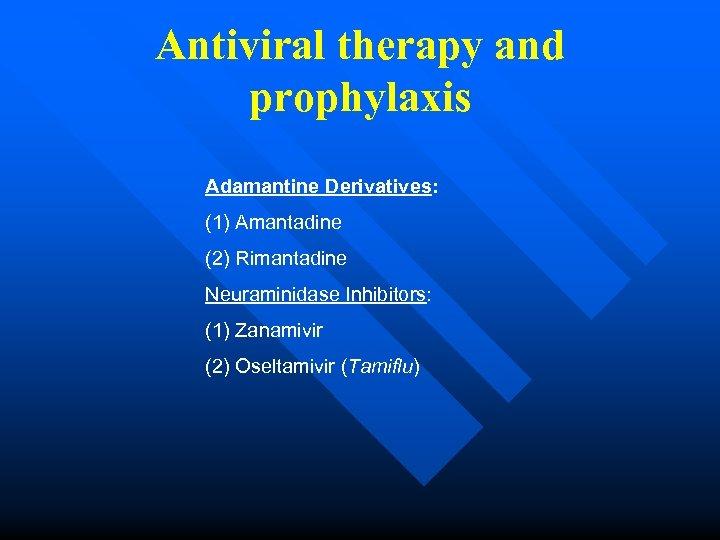 Antiviral therapy and prophylaxis Adamantine Derivatives: (1) Amantadine (2) Rimantadine Neuraminidase Inhibitors: (1) Zanamivir