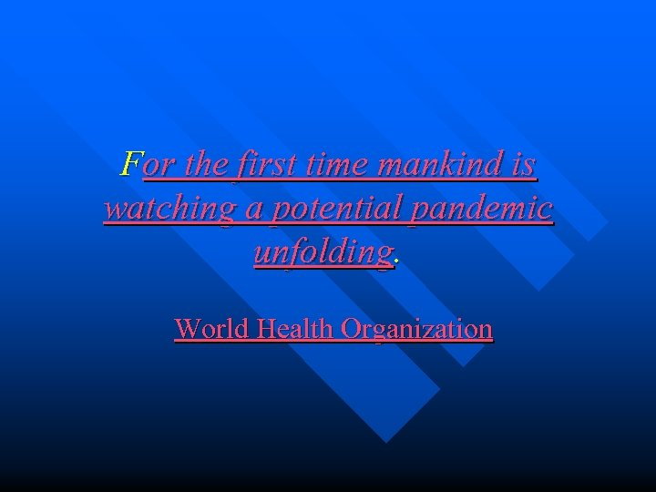 For the first time mankind is watching a potential pandemic unfolding. World Health Organization