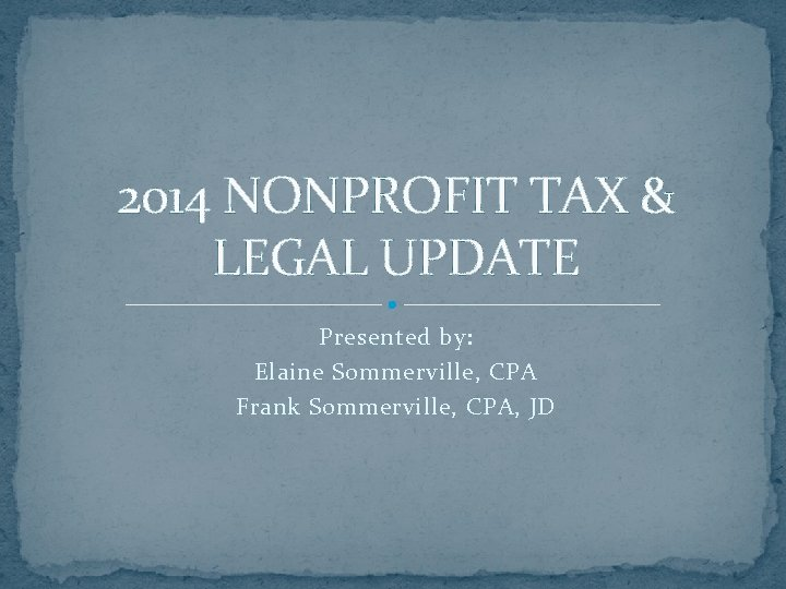 2014 NONPROFIT TAX & LEGAL UPDATE Presented by: Elaine Sommerville, CPA Frank Sommerville, CPA,
