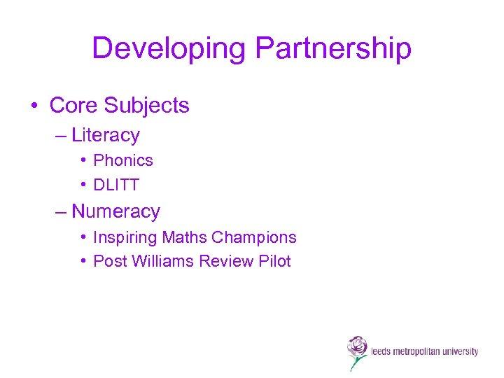 Developing Partnership • Core Subjects – Literacy • Phonics • DLITT – Numeracy •