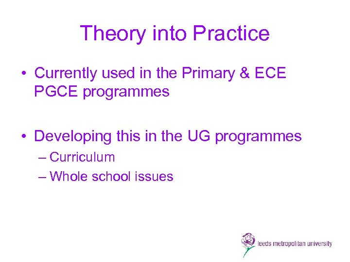Theory into Practice • Currently used in the Primary & ECE PGCE programmes •