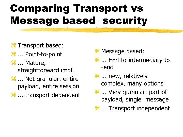 Comparing Transport vs Message based security z Transport based: z. . . Point-to-point z.