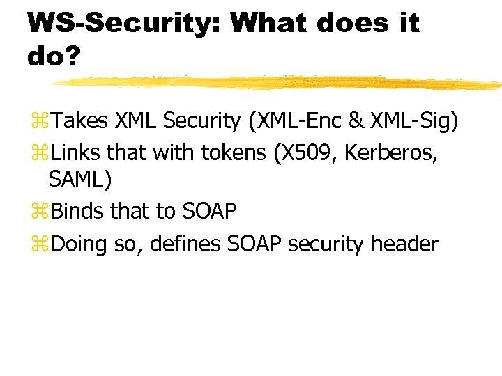 WS-Security: What does it do? z. Takes XML Security (XML-Enc & XML-Sig) z. Links