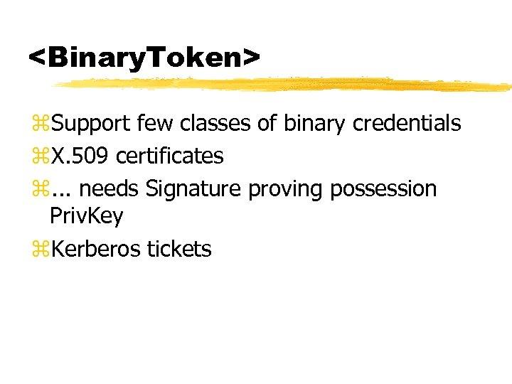 <Binary. Token> z. Support few classes of binary credentials z. X. 509 certificates z.