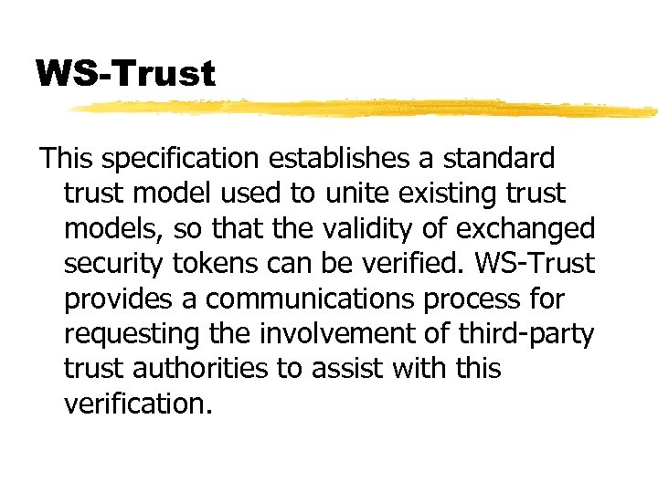 WS-Trust This specification establishes a standard trust model used to unite existing trust models,