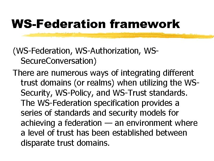 WS-Federation framework (WS-Federation, WS-Authorization, WSSecure. Conversation) There are numerous ways of integrating different trust
