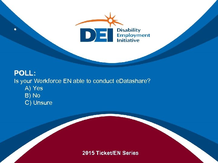 • POLL: Is your Workforce EN able to conduct e. Datashare? A) Yes