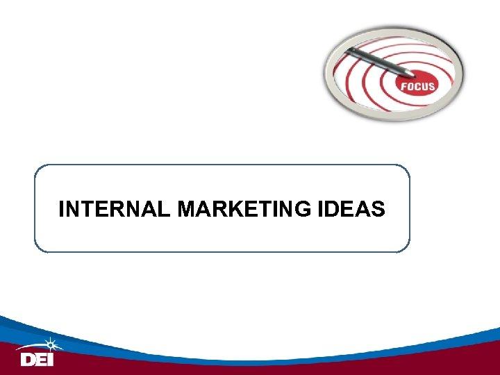 INTERNAL MARKETING IDEAS