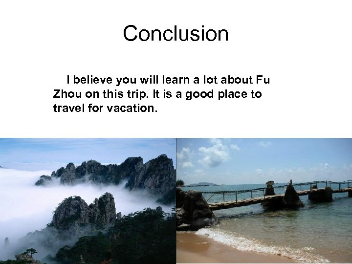 Conclusion I believe you will learn a lot about Fu Zhou on this trip.