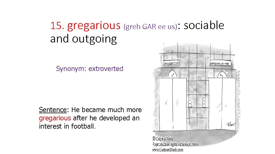 15. gregarious (greh GAR ee us): sociable and outgoing Synonym: extroverted Sentence: He became