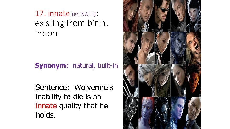 17. innate (eh NATE): existing from birth, inborn Synonym: natural, built-in Sentence: Wolverine's inability