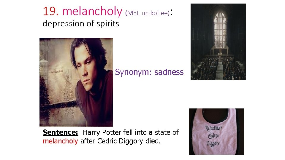19. melancholy (MEL un kol ee): depression of spirits Synonym: sadness Sentence: Harry Potter