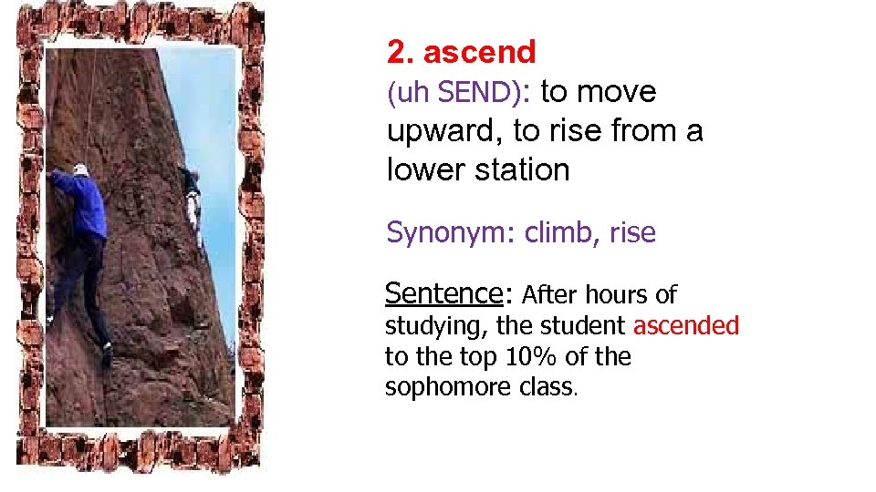 2. ascend (uh SEND): to move upward, to rise from a lower station Synonym: