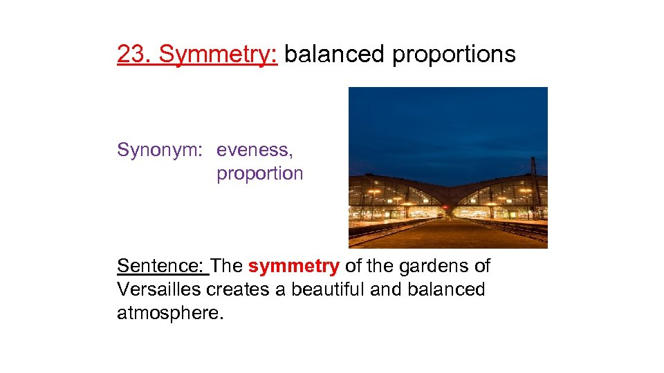 23. Symmetry: balanced proportions Synonym: eveness, proportion Sentence: The symmetry of the gardens of