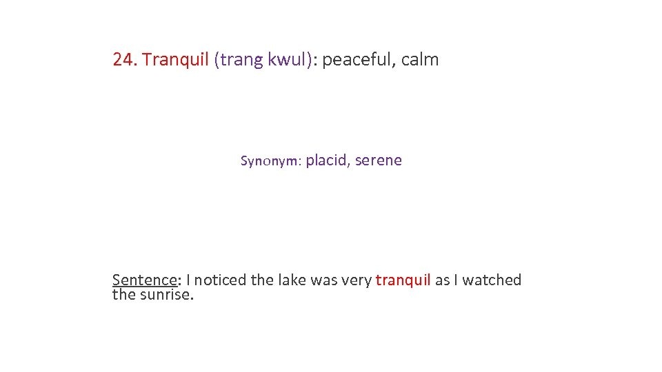 24. Tranquil (trang kwul): peaceful, calm Synonym: placid, serene Sentence: I noticed the lake
